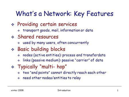 Winter 2008Introduction1 What's a Network: Key Features  Providing certain services  transport goods, mail, information or data  Shared resources 