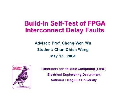 Build-In Self-Test of FPGA Interconnect Delay Faults Laboratory for Reliable Computing (LaRC) Electrical Engineering Department National Tsing Hua University.