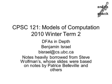 Snick  snack CPSC 121: Models of Computation 2010 Winter Term 2 DFAs in Depth Benjamin Israel Notes heavily borrowed from Steve Wolfman's,