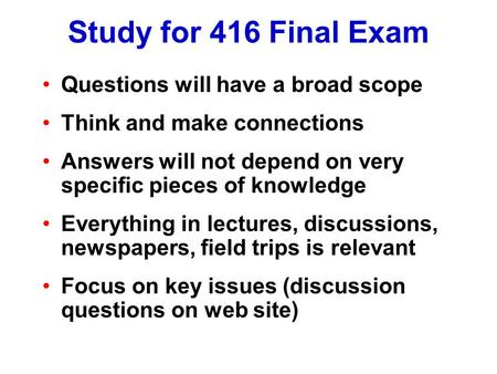 Study for 416 Final Exam Questions will have a broad scope Think and make connections Answers will not depend on very specific pieces of knowledge Everything.