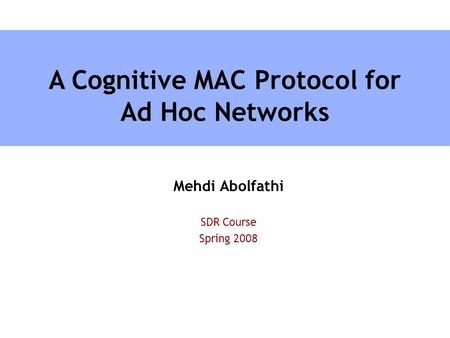Mehdi Abolfathi SDR Course Spring 2008 A Cognitive MAC Protocol for Ad Hoc Networks.