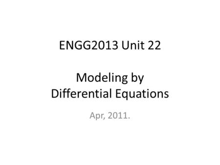 ENGG2013 Unit 22 Modeling by Differential Equations Apr, 2011.