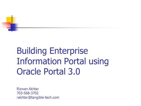 Building Enterprise Information Portal using Oracle Portal 3.0 Rizwan Akhtar 703-568-3702