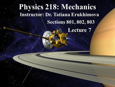 Physics 218: Mechanics Instructor: Dr. Tatiana Erukhimova Sections 801, 802, 803 Lecture 7.