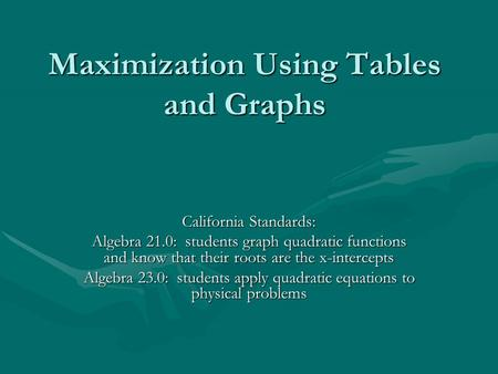 Maximization Using Tables and Graphs California Standards: Algebra 21.0: students graph quadratic functions and know that their roots are the x-intercepts.