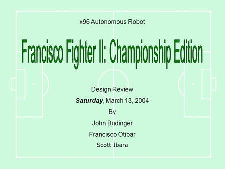 X96 Autonomous Robot Design Review Saturday, March 13, 2004 By John Budinger Francisco Otibar Scott Ibara.