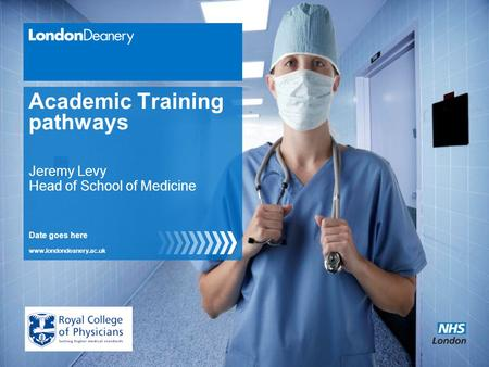 Www.londondeanery.ac.uk Academic Training pathways Date goes here Jeremy Levy Head of School of Medicine.