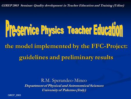 GIREP_2003 the model implemented by the FFC-Project: guidelines and preliminary results R.M. Sperandeo-Mineo Department of Physical and Astronomical Sciences.