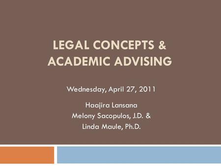LEGAL CONCEPTS & ACADEMIC ADVISING Wednesday, April 27, 2011 Haajira Lansana Melony Sacopulos, J.D. & Linda Maule, Ph.D.