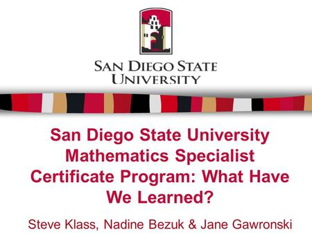 San Diego State University Mathematics Specialist Certificate Program: What Have We Learned? Steve Klass, Nadine Bezuk & Jane Gawronski Session # 109.