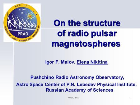 YERAC 2011 1 On the structure of radio pulsar magnetospheres On the structure of radio pulsar magnetospheres Igor F. Malov, Еlena Nikitina Pushchino Radio.