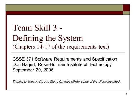 1 Team Skill 3 - Defining the System (Chapters 14-17 of the requirements text) CSSE 371 Software Requirements and Specification Don Bagert, Rose-Hulman.