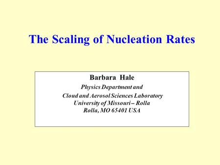 The Scaling of Nucleation Rates Barbara Hale Physics Department and Cloud and Aerosol Sciences Laboratory University of Missouri – Rolla Rolla, MO 65401.