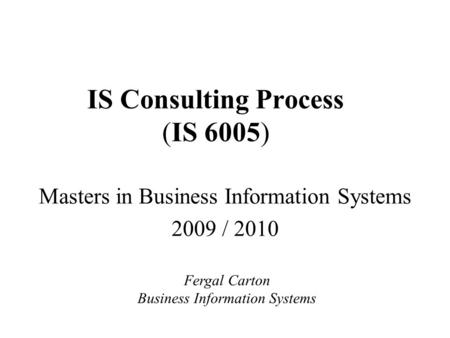 IS Consulting Process (IS 6005) Masters in Business Information Systems 2009 / 2010 Fergal Carton Business Information Systems.