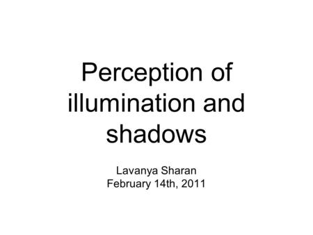 Perception of illumination and shadows Lavanya Sharan February 14th, 2011.