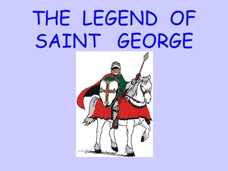 THE LEGEND OF SAINT GEORGE. Once upon a time, in a far away village, there lived a fierce dragon. Narrator.