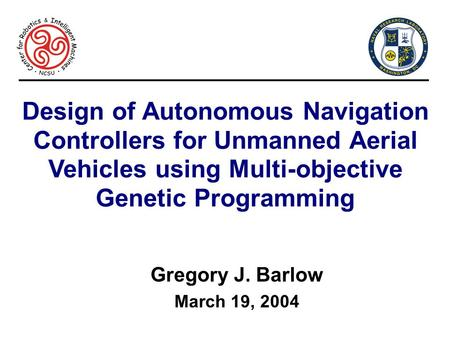 Design of Autonomous Navigation Controllers for Unmanned Aerial Vehicles using Multi-objective Genetic Programming Gregory J. Barlow March 19, 2004.