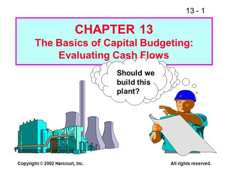 13 - 1 Copyright © 2002 Harcourt, Inc.All rights reserved. Should we build this plant? CHAPTER 13 The Basics of Capital Budgeting: Evaluating Cash Flows.