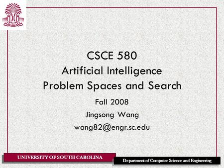 UNIVERSITY OF SOUTH CAROLINA Department of Computer Science and Engineering CSCE 580 Artificial Intelligence Problem Spaces and Search Fall 2008 Jingsong.