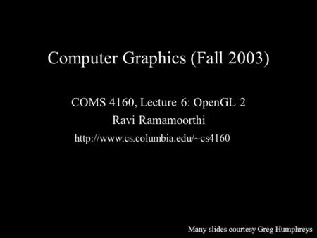Computer Graphics (Fall 2003) COMS 4160, Lecture 6: OpenGL 2 Ravi Ramamoorthi  Many slides courtesy Greg Humphreys.