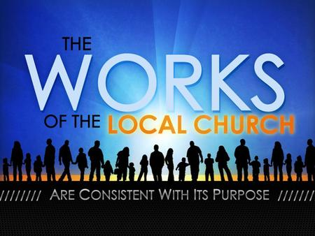 "The Works of the Local Church. Why Not Just Say ""Evangelism, Edification, & Benevolence?"" Pros & Cons: – Pro: Easy to remember. – Pro: Easy to categorize."