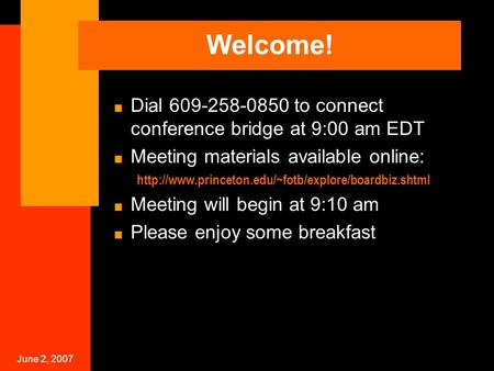 June 2, 2007 Welcome!  Dial 609-258-0850 to connect conference bridge at 9:00 am EDT  Meeting materials available online: