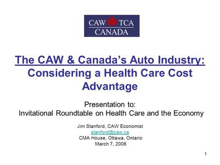 1 The CAW & Canada's Auto Industry: Considering a Health Care Cost Advantage Presentation to: Invitational Roundtable on Health Care and the Economy Jim.