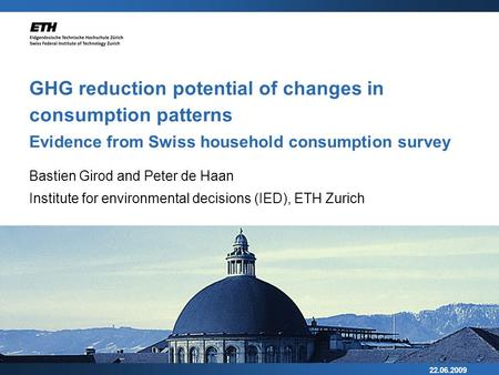 22.06.2009 GHG reduction potential of changes in consumption patterns Evidence from Swiss household consumption survey Bastien Girod and Peter de Haan.