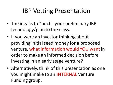 "IBP Vetting Presentation The idea is to ""pitch"" your preliminary IBP technology/plan to the class. If you were an investor thinking about providing initial."