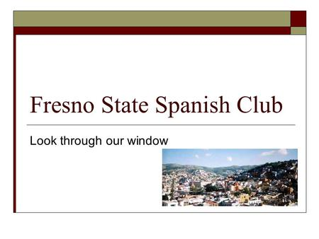 Fresno State Spanish Club Look through our window.