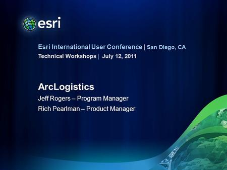 Esri International User Conference | San Diego, CA Technical Workshops | ArcLogistics Jeff Rogers – Program Manager Rich Pearlman – Product Manager July.