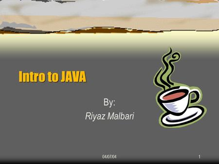 04/07/041 Intro to JAVA By: Riyaz Malbari. 04/07/042 History of JAVA  Came into existence at Sun Microsystems, Inc. in 1991.  Was initially called ""