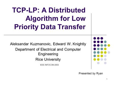 1 TCP-LP: A Distributed Algorithm for Low Priority Data Transfer Aleksandar Kuzmanovic, Edward W. Knightly Department of Electrical and Computer Engineering.