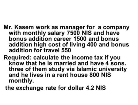 Mr. Kasem work as manager for a company with monthly salary 7500 NIS and have bonus addition career 1500 and bonus addition high cost of living 400 and.