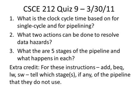 CSCE 212 Quiz 9 – 3/30/11 1.What is the clock cycle time based on for single-cycle and for pipelining? 2.What two actions can be done to resolve data hazards?