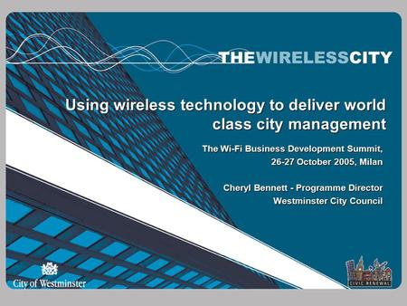 Using wireless technology to deliver world class city management The Wi-Fi Business Development Summit, 26-27 October 2005, Milan Cheryl Bennett - Programme.