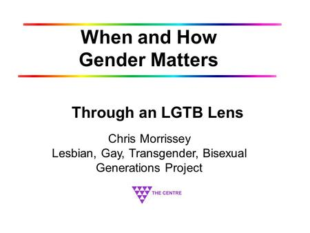 When and How Gender Matters Through an LGTB Lens Chris Morrissey Lesbian, Gay, Transgender, Bisexual Generations Project.