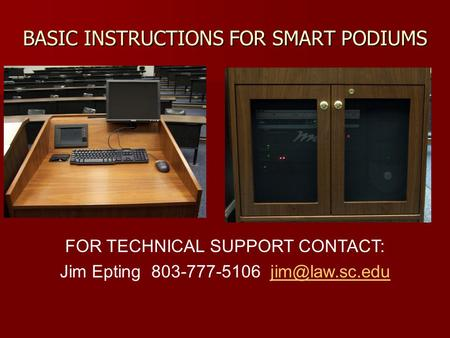 BASIC INSTRUCTIONS FOR SMART PODIUMS FOR TECHNICAL SUPPORT CONTACT: Jim Epting 803-777-5106