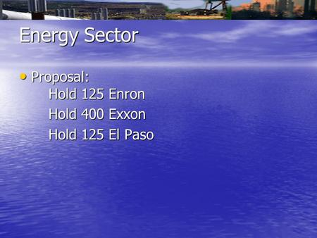 Energy Sector Proposal: Hold 125 Enron Proposal: Hold 125 Enron Hold 400 Exxon Hold 400 Exxon Hold 125 El Paso Hold 125 El Paso.