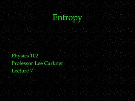 Entropy Physics 102 Professor Lee Carkner Lecture 7.