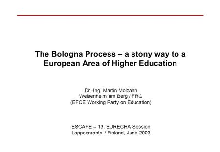 The Bologna Process – a stony way to a European Area of Higher Education Dr.-Ing. Martin Molzahn Weisenheim am Berg / FRG (EFCE Working Party on Education)