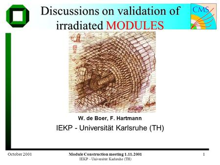 October 2001Module Construction meeting 1.11.2001 IEKP - Universität Karlsruhe (TH) 1 Discussions on validation of irradiated MODULES W. de Boer, F. Hartmann.