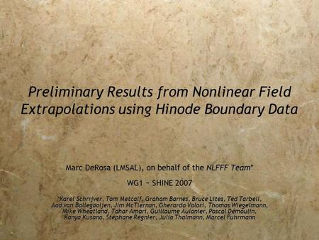 Preliminary Results from Nonlinear Field Extrapolations using Hinode Boundary Data Marc DeRosa (LMSAL), on behalf of the NLFFF Team* WG1 ~ SHINE 2007 *Karel.