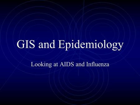 GIS and Epidemiology Looking at AIDS and Influenza.