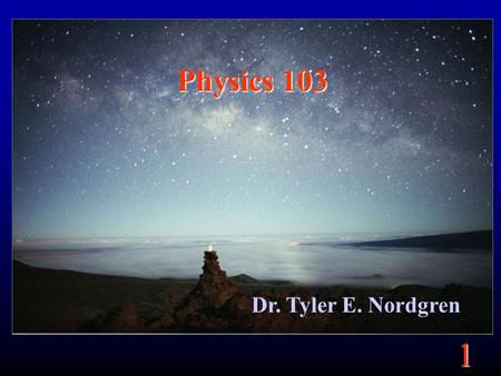1 Physics 103 Dr. Tyler E. Nordgren. 1 Organization Lecture two days a week (Mon. and Wed.): –1 hour and 20 minutes –Lectures available on website Lab.