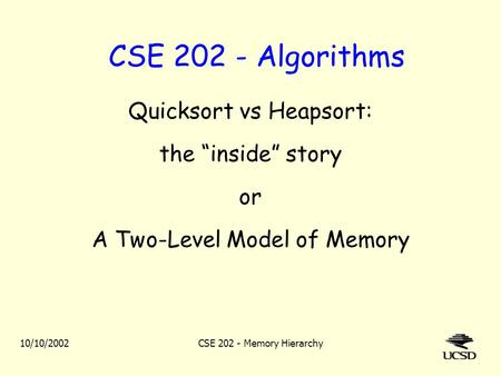 "10/10/2002CSE 202 - Memory Hierarchy CSE 202 - Algorithms Quicksort vs Heapsort: the ""inside"" story or A Two-Level Model of Memory."