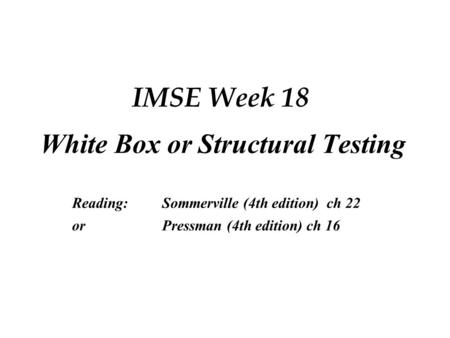 IMSE Week 18 White Box or Structural Testing Reading:Sommerville (4th edition) ch 22 orPressman (4th edition) ch 16.