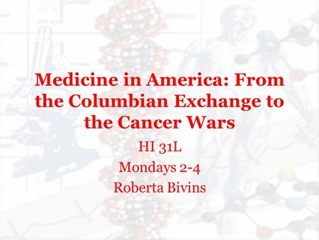 Medicine in America: From the Columbian Exchange to the Cancer Wars HI 31L Mondays 2-4 Roberta Bivins.