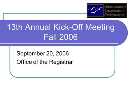 13th Annual Kick-Off Meeting Fall 2006 September 20, 2006 Office of the Registrar.