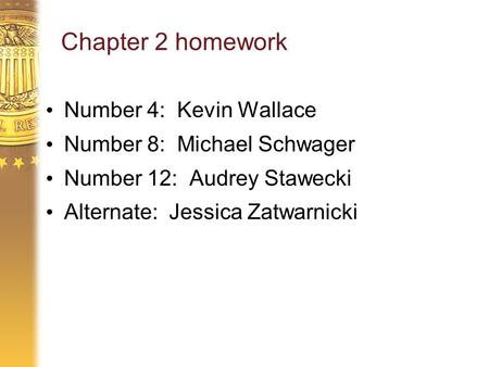 Chapter 2 homework Number 4: Kevin Wallace Number 8: Michael Schwager Number 12: Audrey Stawecki Alternate: Jessica Zatwarnicki.